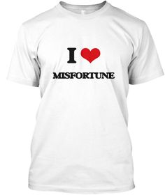 I Love Misfortune White T-Shirt Front - This is the perfect gift for someone who loves Misfortune. Thank you for visiting my page (Related terms: I Heart Misfortune,I love Misfortune,Misfortune,accident,adversity,affliction,annoyance,anxiety,bad  ...)