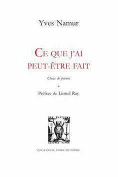 Ce que j'ai peut-être fait : choix de poèmes / Yves Namur ; préface de Lionel Ray - Castellare-di-Casinca : Lettres Vives, imp. 2013