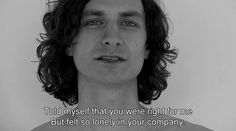 i told myself that you were right for me, but felt so lonely in your company.