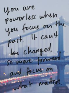 you are powerless when you focus on the past. it can't be changed. so move #forward and #focus on what matters.
