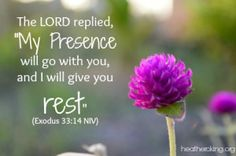 exodus 33-14 Te Lord replied, My Presence will go with you, and I will give you rest.