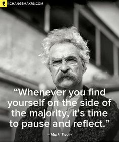 """""""Whenever you find yourself on the side of the majority, it's time to pause and reflect."""", Mark Twain"""