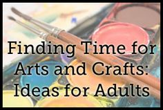 Finding Time for Arts and Crafts: Ideas for Adults - reminder to make it a planned thing, and ideas to help