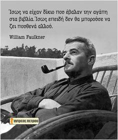 William Faulkner - Ίσως να είχαν δίκιο που έβαλαν την αγάπη στα βιβλία. Ίσως επειδή δεν θα μπορούσε να ζει πουθενά αλλού