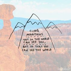 CLIMB MOUNTIANS NOT SO THE WORLD CAN SEE YOU BUT SO THAT YOU CAN SEE THE WORLD