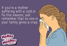 if you're a mother suffering with a cold or flu this season just remember that no one in your family gives a crap. Me Quotes, Funny Quotes, Sarcastic Quotes, Parenting Humor, E Cards, Mom Humor, Make Me Happy, I Laughed, Favorite Quotes