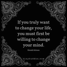If you truly want to change your life, you must first be willing to change your mind.