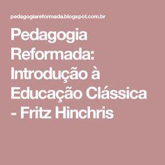 Pedagogia Reformada: Introdução à Educação Clássica - Fritz Hinchris