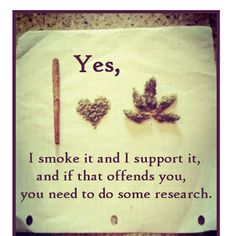 I hate when I tell someone I smoke, and someone else who knows is like ssshhh. don't say that out loud. Why not? I'm a functioning member of society.