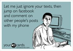 Funny Confession Ecard: Let me just ignore your texts, then jump on facebook and comment on other people's posts with my phone.
