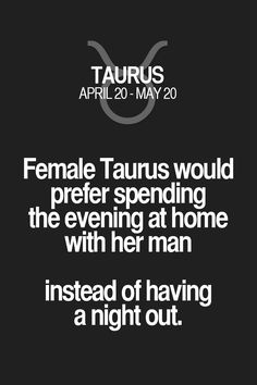 Female Taurus would prefer spending the evening at home with her man instead of having a night out. Taurus | Taurus Quotes | Taurus Zodiac Signs