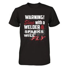 Welders Warning! Sparks Fly Just Released Limited Edition  Warning! Sleep with a Welder and Sparks Will Fly  Show your pride for being a hot welder or the significant other of a hot welder.    Safe/Secure Checkout