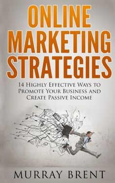 Online Marketing Strategies: 14 Highly Effective Ways to Promote your Business and Create Passive Income