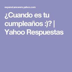 ¿Cuando es tu cumpleaños :)? | Yahoo Respuestas