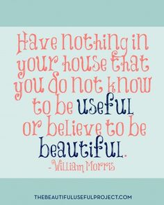 Motivation for decluttering and simplifying. Free printable of the famous William Morris quote: Have nothing in your house that you do not know to be useful or believe to be beautiful.
