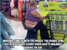 """WHOEVER CAME UP WITH THE PHRASE """"THE FREAKS COME OUT AT NIGHT"""" HAS CLEARLY NEVER BEEN TO WALMART DURING THE DAY -"""