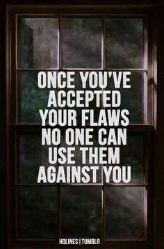 Una vez que has aceptado tus defectos nadie puede usarlos contra ti...