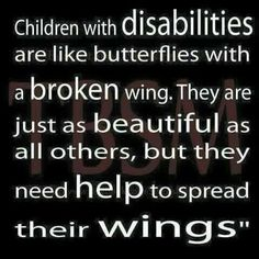 Children with disabilities are like butterflies with a broken wing.....they are just as beautiful as all the others, but they need help to spread their wings