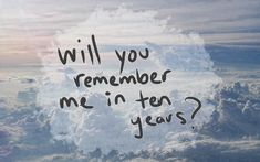 Will you remember me? quotes sky clouds remember question ten years