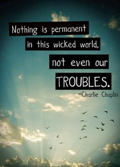 """Nothing is permanent in this wicked world, not even our troubles."" - Charlie Chaplin"