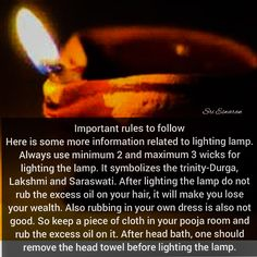 Important rules to follow Here is some more information related to lighting lamp. Always use minimum 2 and maximum 3 wicks for lighting the lamp. It symbolizes the trinity-Durga, Lakshmi and Saraswati. After lighting the lamp do not rub the excess oil on your hair, it will make you lose your wealth. Also rubbing in your own dress is also not good. So keep a piece of cloth in your pooja room and rub the excess oil on it. After head bath, one should remove the head towel before lighting the… Vedic Mantras, Hindu Mantras, Gernal Knowledge, Knowledge Quotes, Religious Quotes, Spiritual Quotes, Indian Culture And Tradition, Indian Philosophy, Hindu Rituals