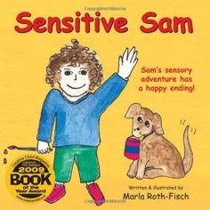 Book: Sensitive Sam: Sam's Sensory Adventure Has a Happy Ending! Appropriate for children, families, and professionals, this wonderful book brings to life the story of Sam, whose over-sensitivity creates chaos and frustration in his life. Sam's various sensory sensitivities adversely affect Sam's experiences, both at home and in the classroom. He walks readers through his typical day of sensory blunders (which many kids and families may find all too familiar!).