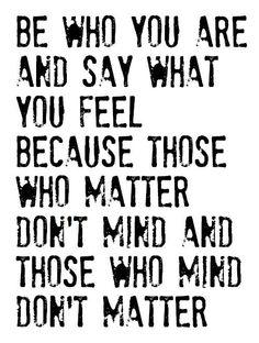 """""""Sé quién eres y di lo que sientes porque no les importa a los que te importan y los a quiénes les importa, a ti no te importan."""" O algo así ;-)))"""