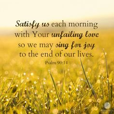 """Satisfy us each morning with Your unfailing love, so we may sing for joy to the end of our lives."" - Psalm 90:14 (NLT)"