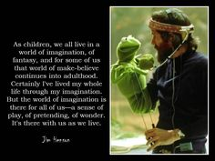 """As children, we all live in a world of imagination, of fantasy, and for some of us that world of make-believe continues into adulthood. Certainly I've lived my whole life through the imagination. but the world of imagination is there for all of us - a sense of play, of pretending, of wonder. It's there with us as we live.""  - Jim Henson"