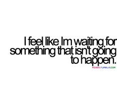 I feel like I'm waiting for something that isn't going to happen. And I'm getting tired of it.