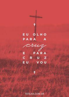 Eu olho para a cruz, e para cruz eu vou.