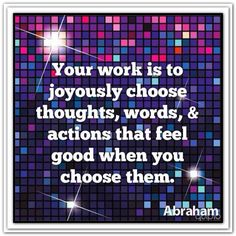 Your work is to joyously choose thoughts, words, & actions that feel good when you choose them.  *Abraham-Hicks Quotes (AHQ1380)