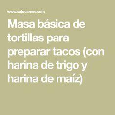 Masa básica de tortillas para preparar tacos (con harina de trigo y harina de maíz) Tortillas, Math, Torte Recipe, Dressings, Breakfast, Cooking, Dinners, Mince Pies, Math Resources