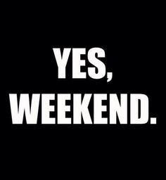 Yes, Weekend.