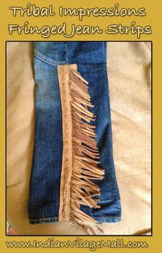 Hand Crafted Fringed Jean Fashion Strips From Tribal Impressions  Our fringed jean strips are designed to attach to any pair of your favorite jeans or pants and are offered in pairs. half strips and full length strips can be obtained. Review this collection off of: http://www.indianvillagemall.com/jeanstrips.html