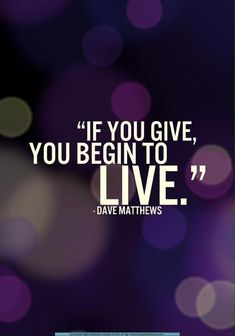 """""""If you give you begin to LIVE"""" Dave Matthews"""