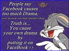 People say Facebook causes too much drama.  Truth is . . . You cause your own drama by putting it on Facebook.