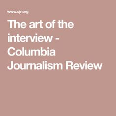 The art of the interview - Columbia Journalism Review
