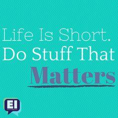 Life is short. Do stuff that matters