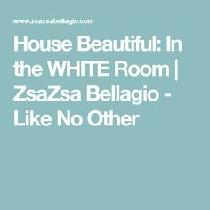 House Beautiful: In the WHITE Room | ZsaZsa Bellagio - Like No Other