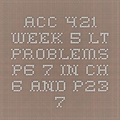 ACC 421 Week 5 LT Problems P6-7 in Ch. 6 and P23-7