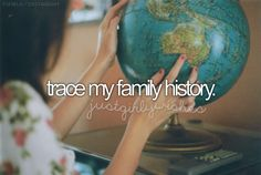 before I die, I'd like to . trace my family history.