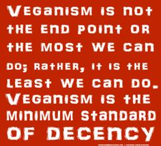 Veganism is not the end point or the most we can do; rather, it's the least we can do. Veganism is the minimum standard of decency.