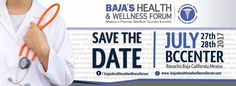 Save the date for the Baja's Health & Wellness Forum, Mexico's premier medical tourism summit. July 27 and 28 at the Baja California Center.