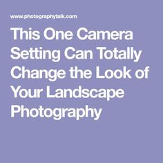 This One Camera Setting Can Totally Change the Look of Your Landscape Photography
