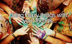 Doing crazy things with your friends.