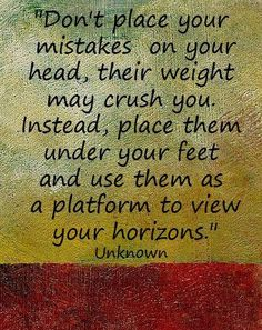 Don't place your mistakes on your head, their weight may crush you. Instead, place them under your feet and use them as a platform to view your horizons. #entrepreneur #entrepreneurship