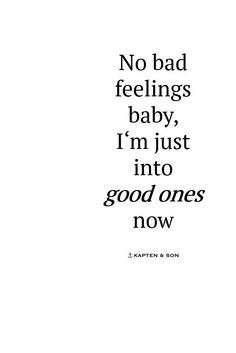no bad feelings baby, i'm just into good ones now | quote