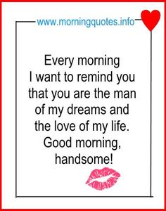 Every morning I want to remind you that you are the man of my dreams and the love of my life. Good morning, handsome! No man can hear enough of this. He wants to know that you will always choose him over and over again if you want to settle …