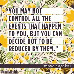 You may not control all the events that happen to you, but you can decide not be reduced by them. - Maya Angelou